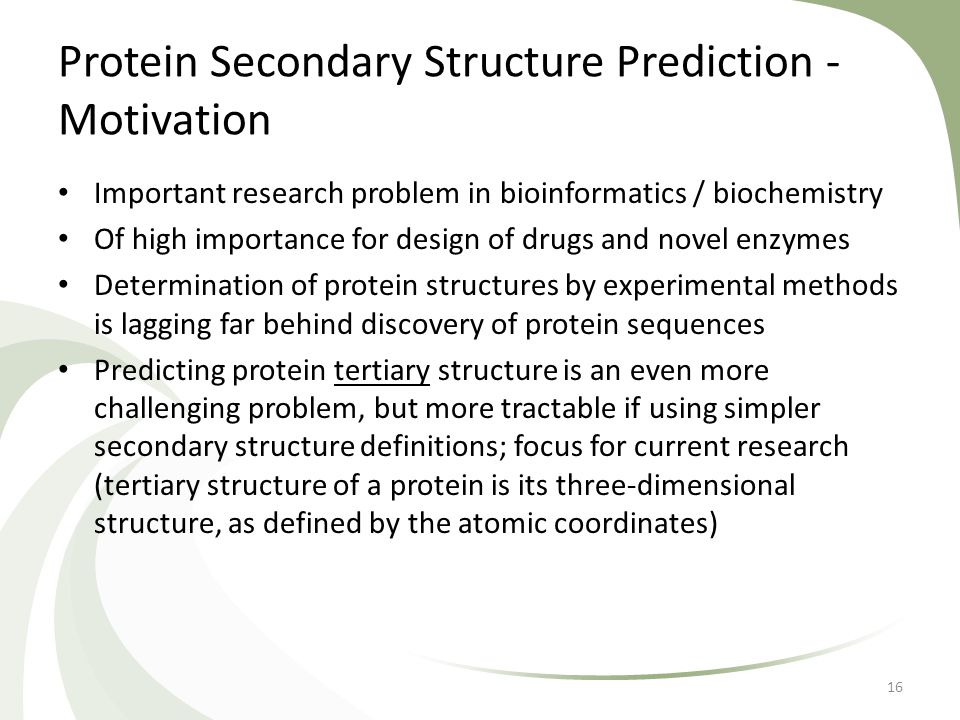 Protein Secondary Structure Prediction - Motivation Important research problem in bioinformatics / biochemistry Of high importance for design of drugs