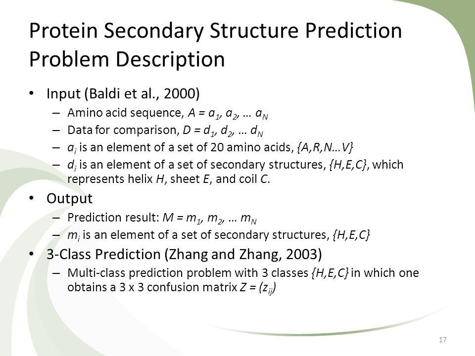 Protein Secondary Structure Prediction Problem Description Input (Baldi et al., 2000) – Amino acid sequence, A = a 1, a 2, … a N – Data for comparison, D = d 1, d 2, … d N – a i is an element of a set of 20 amino acids, {A,R,N…V} – d i is an element of a set of secondary structures, {H,E,C}, which represents helix H, sheet E, and coil C.