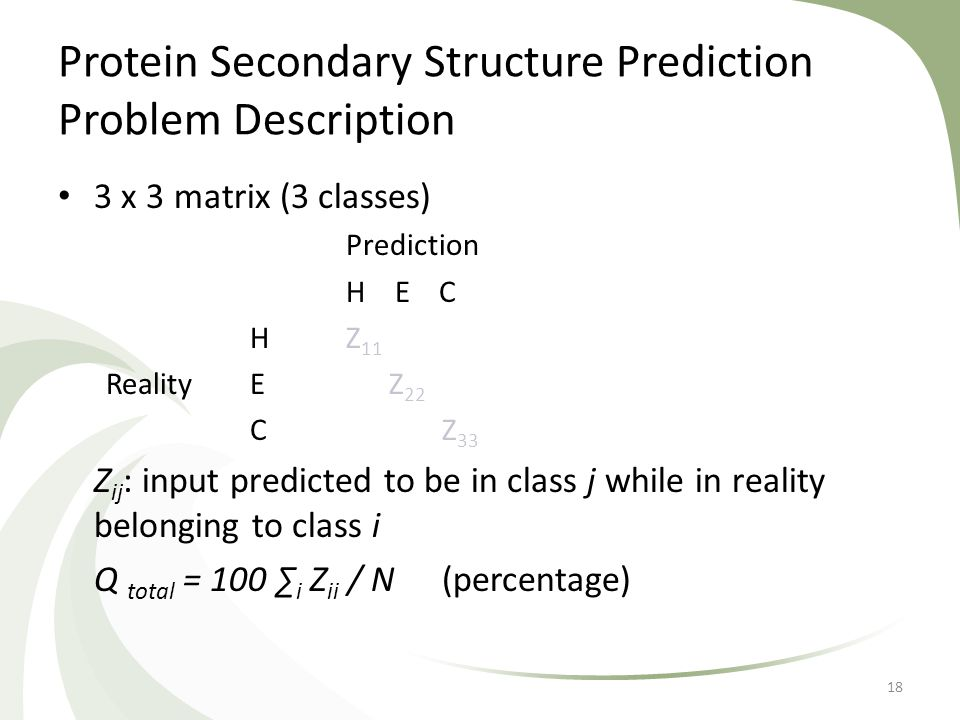 Protein Secondary Structure Prediction Problem Description 3 x 3 matrix (3 classes) Prediction H E C H Z 11 RealityE Z 22 CZ 33 Z ij : input predicted to be in class j while in reality belonging to class i Q total = 100 ∑ i Z ii / N (percentage) 18