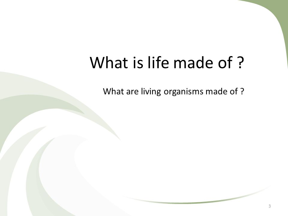What is life made of ? What are living organisms made of ? 3