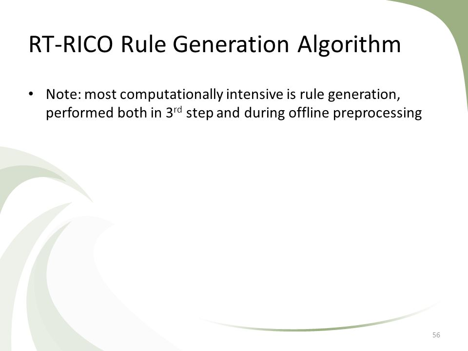 RT-RICO Rule Generation Algorithm Note: most computationally intensive is rule generation, performed both in 3 rd step and during offline preprocessin