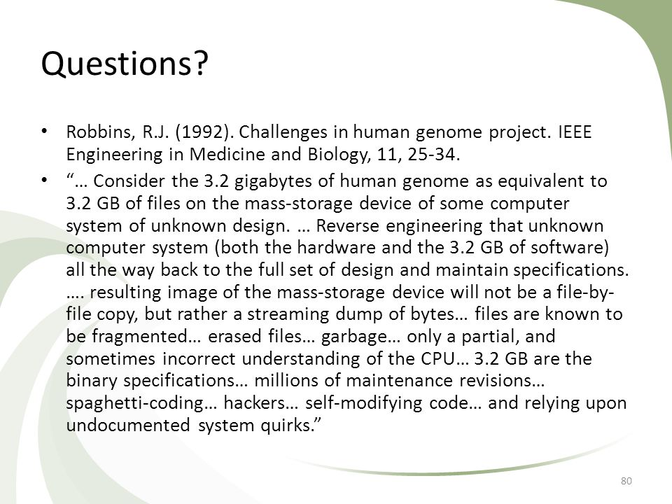 "Questions? Robbins, R.J. (1992). Challenges in human genome project. IEEE Engineering in Medicine and Biology, 11, 25-34. ""… Consider the 3.2 gigabyte"