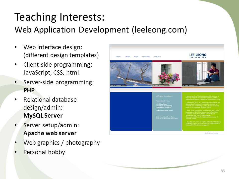 Teaching Interests: Web Application Development (leeleong.com) Web interface design: (different design templates) Client-side programming: JavaScript, CSS, html Server-side programming: PHP Relational database design/admin: MySQL Server Server setup/admin: Apache web server Web graphics / photography Personal hobby 83