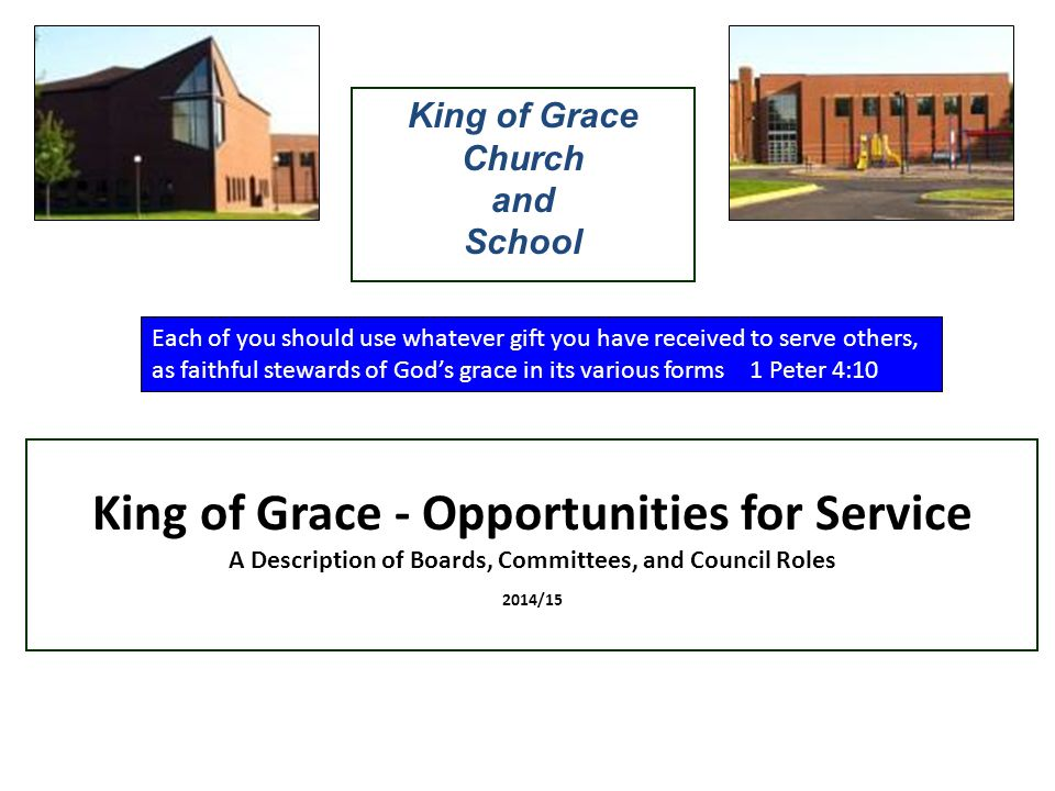 King of Grace - Opportunities for Service A Description of Boards, Committees, and Council Roles 2014/15 King of Grace Church and School Each of you should use whatever gift you have received to serve others, as faithful stewards of God's grace in its various forms 1 Peter 4:10