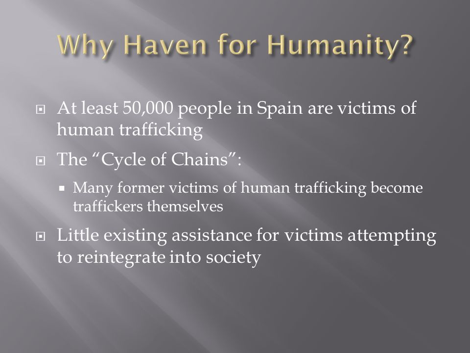  At least 50,000 people in Spain are victims of human trafficking  The Cycle of Chains :  Many former victims of human trafficking become traffickers themselves  Little existing assistance for victims attempting to reintegrate into society