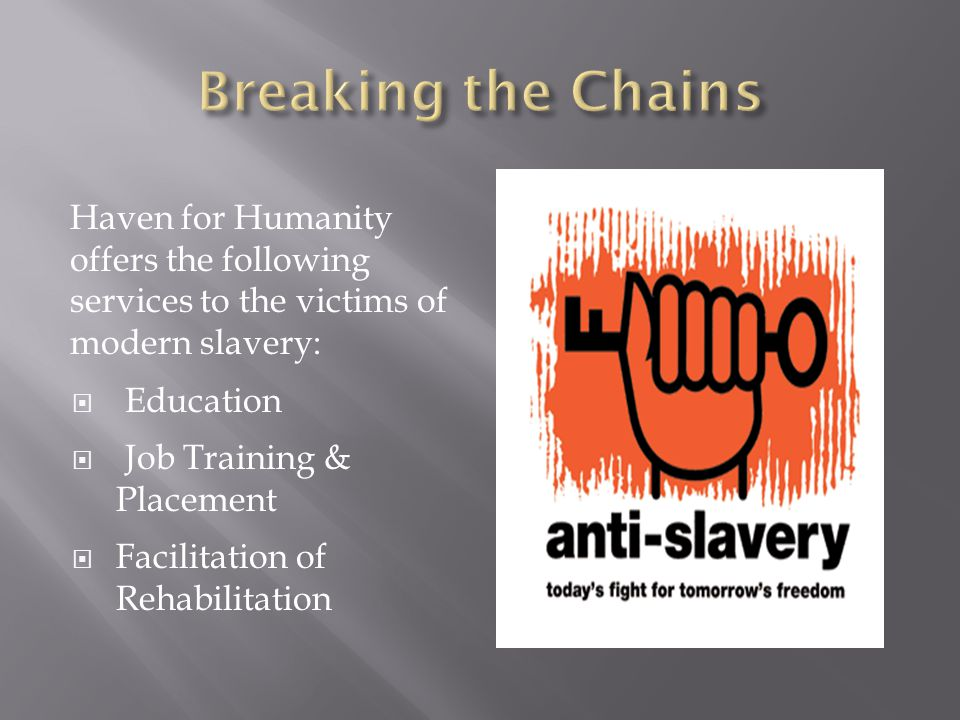 Haven for Humanity offers the following services to the victims of modern slavery:  Education  Job Training & Placement  Facilitation of Rehabilitation