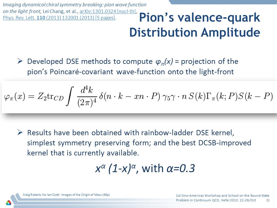 Pion's valence-quark Distribution Amplitude  Developed DSE methods to compute φ π (x) = projection of the pion's Poincaré-covariant wave-function ont