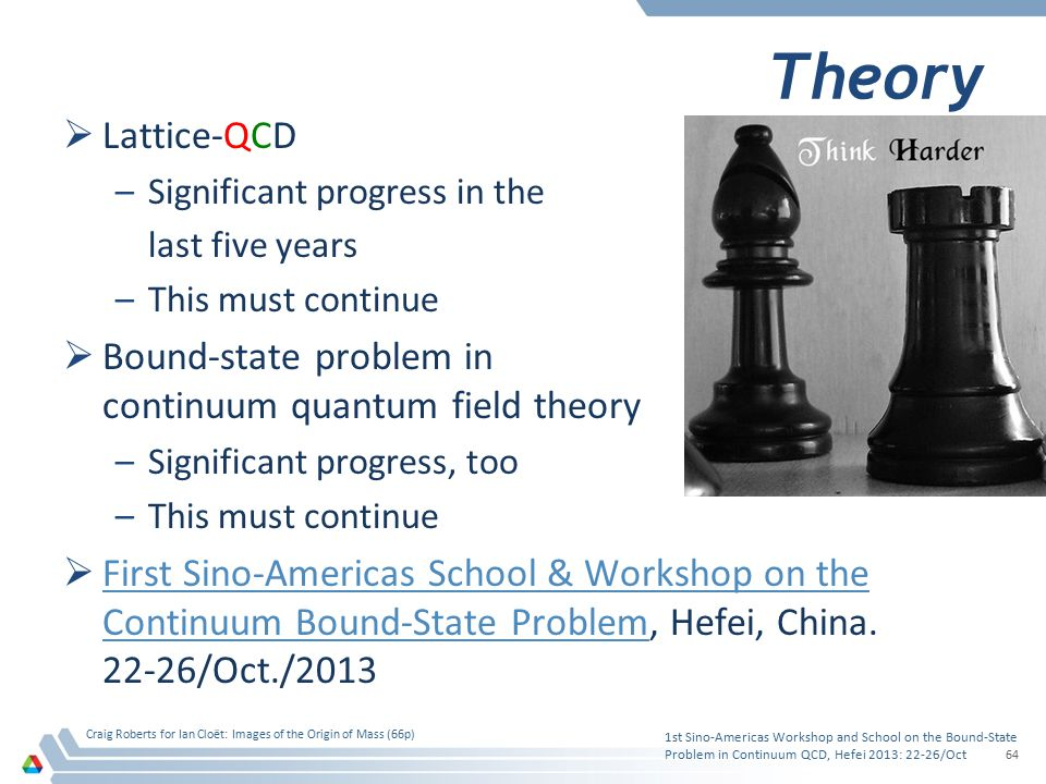 Theory  Lattice-QCD –Significant progress in the last five years –This must continue  Bound-state problem in continuum quantum field theory –Signifi