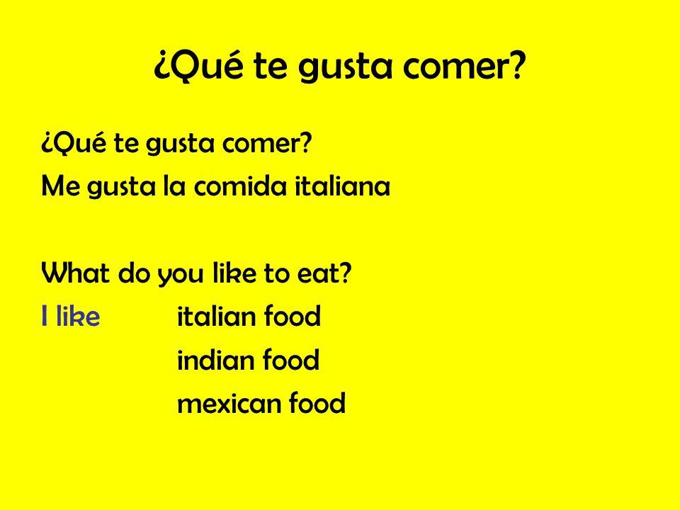 ¿Qué te gusta comer? Me gusta la comida italiana What do you like to eat? I likeitalian food indian food mexican food