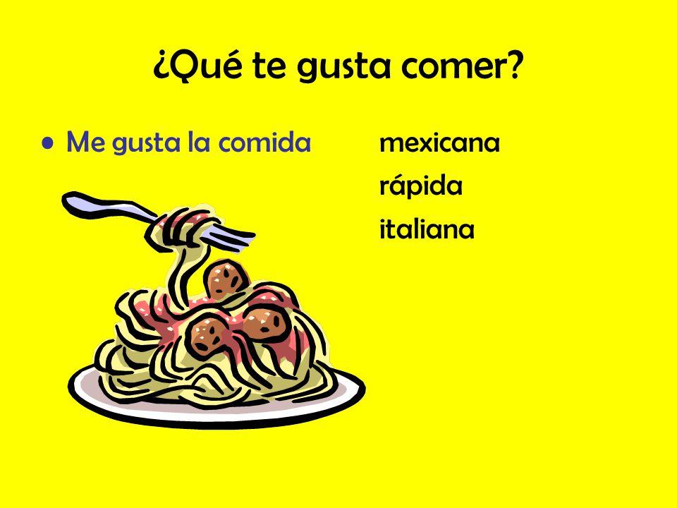 ¿Qué te gusta comer? Me gusta la comidamexicana rápida italiana