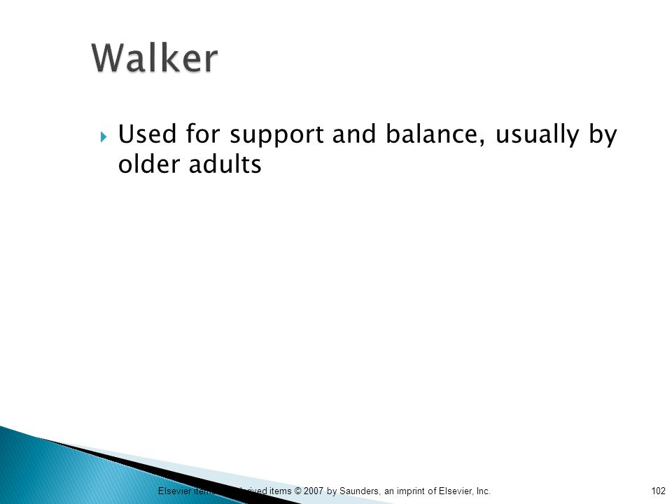 102Elsevier items and derived items © 2007 by Saunders, an imprint of Elsevier, Inc. Walker  Used for support and balance, usually by older adults