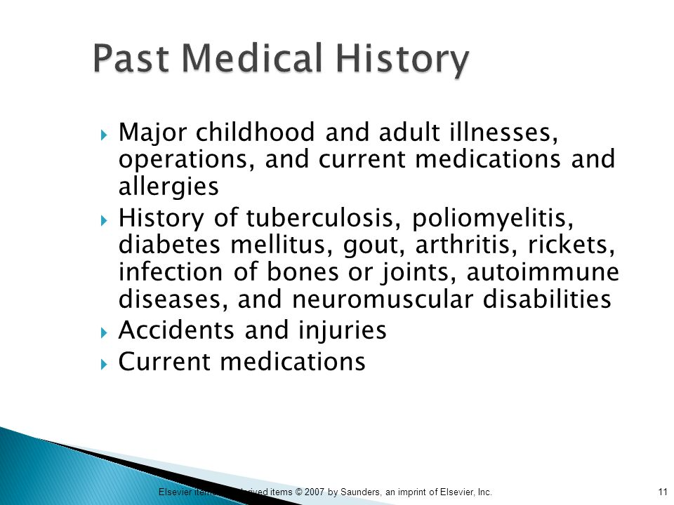 11Elsevier items and derived items © 2007 by Saunders, an imprint of Elsevier, Inc. Past Medical History  Major childhood and adult illnesses, operat