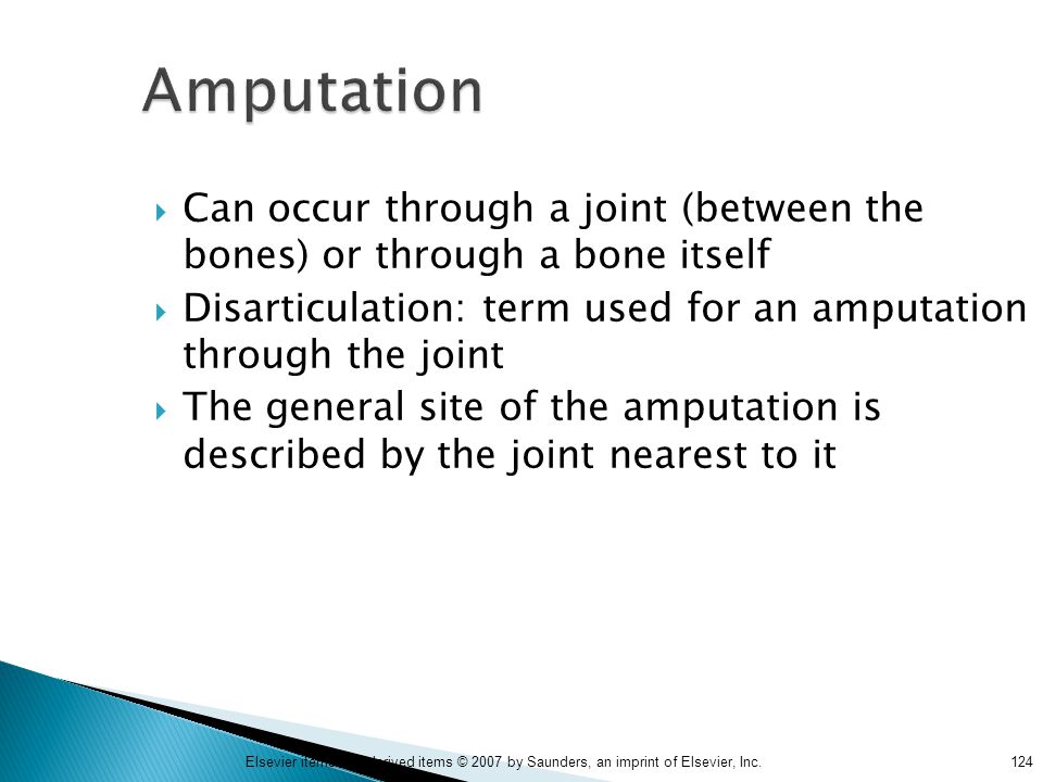 124Elsevier items and derived items © 2007 by Saunders, an imprint of Elsevier, Inc. Amputation  Can occur through a joint (between the bones) or thr