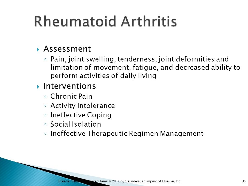 35Elsevier items and derived items © 2007 by Saunders, an imprint of Elsevier, Inc. Rheumatoid Arthritis  Assessment ◦ Pain, joint swelling, tenderne
