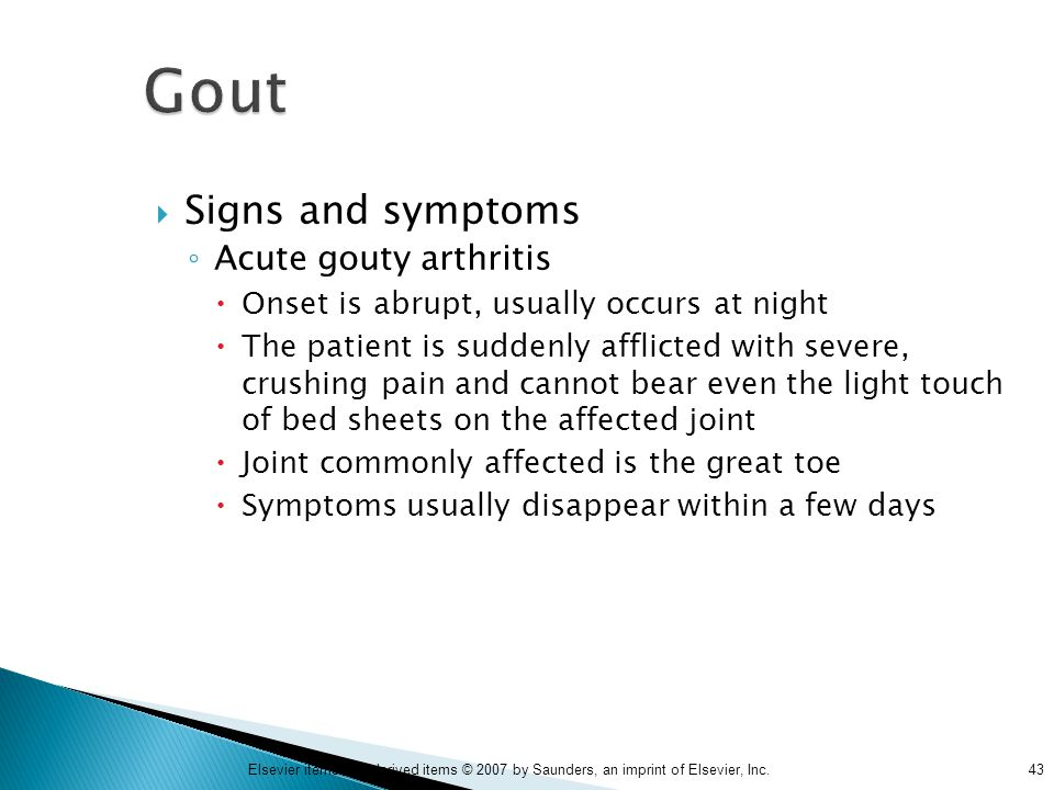 43Elsevier items and derived items © 2007 by Saunders, an imprint of Elsevier, Inc. Gout  Signs and symptoms ◦ Acute gouty arthritis  Onset is abrup