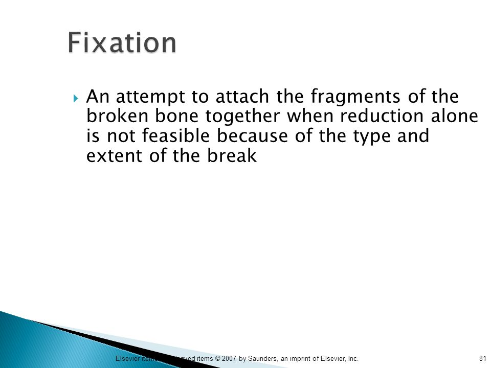 81Elsevier items and derived items © 2007 by Saunders, an imprint of Elsevier, Inc. Fixation  An attempt to attach the fragments of the broken bone t
