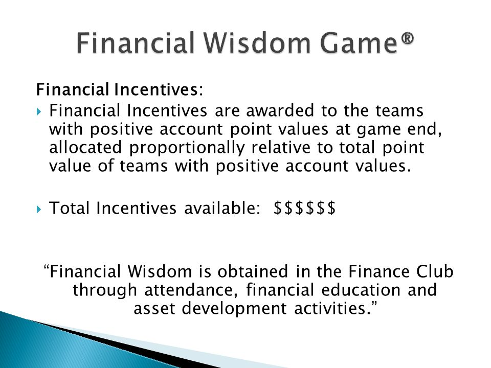 Financial Incentives:  Financial Incentives are awarded to the teams with positive account point values at game end, allocated proportionally relative to total point value of teams with positive account values.