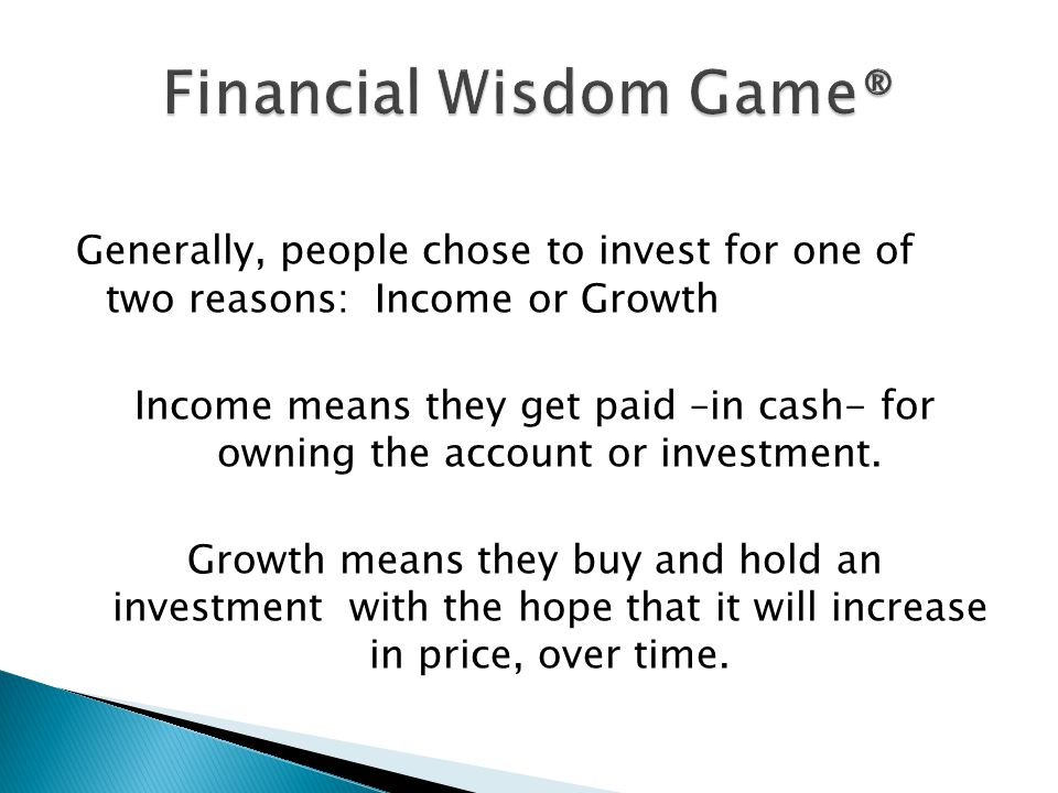 Generally, people chose to invest for one of two reasons: Income or Growth Income means they get paid –in cash- for owning the account or investment.