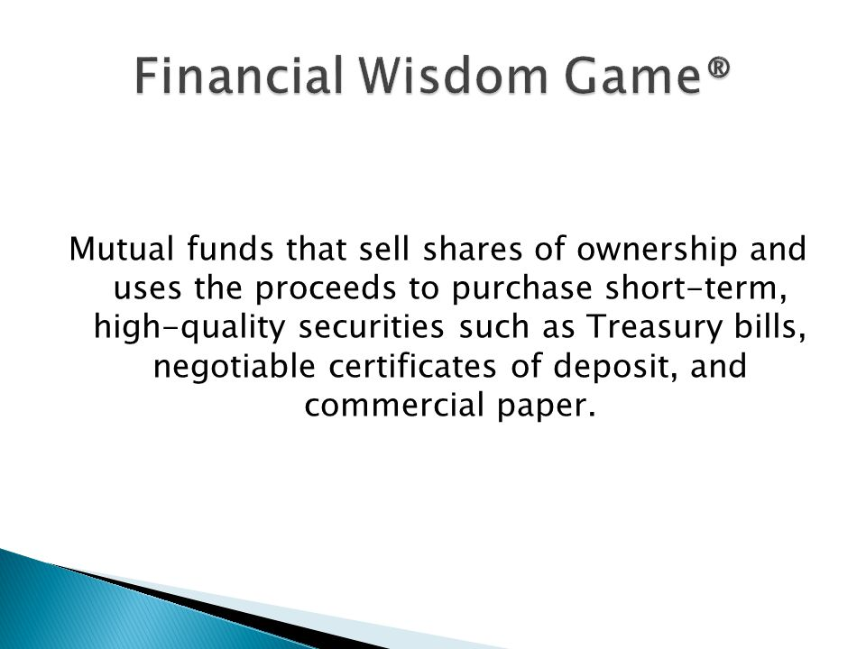Mutual funds that sell shares of ownership and uses the proceeds to purchase short-term, high-quality securities such as Treasury bills, negotiable certificates of deposit, and commercial paper.