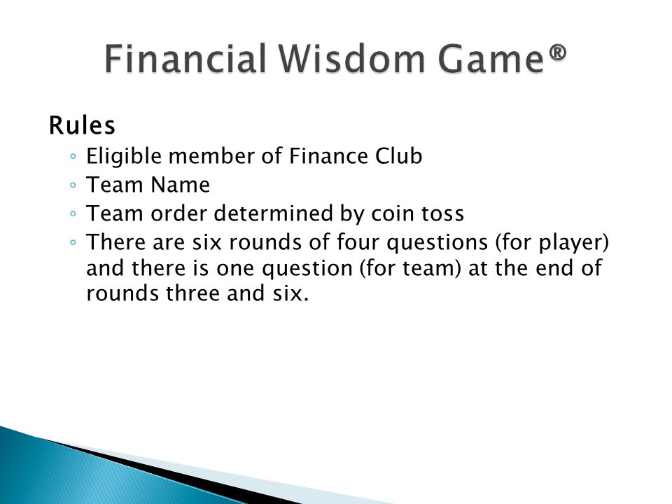 Rules ◦ Eligible member of Finance Club ◦ Team Name ◦ Team order determined by coin toss ◦ There are six rounds of four questions (for player) and there is one question (for team) at the end of rounds three and six.