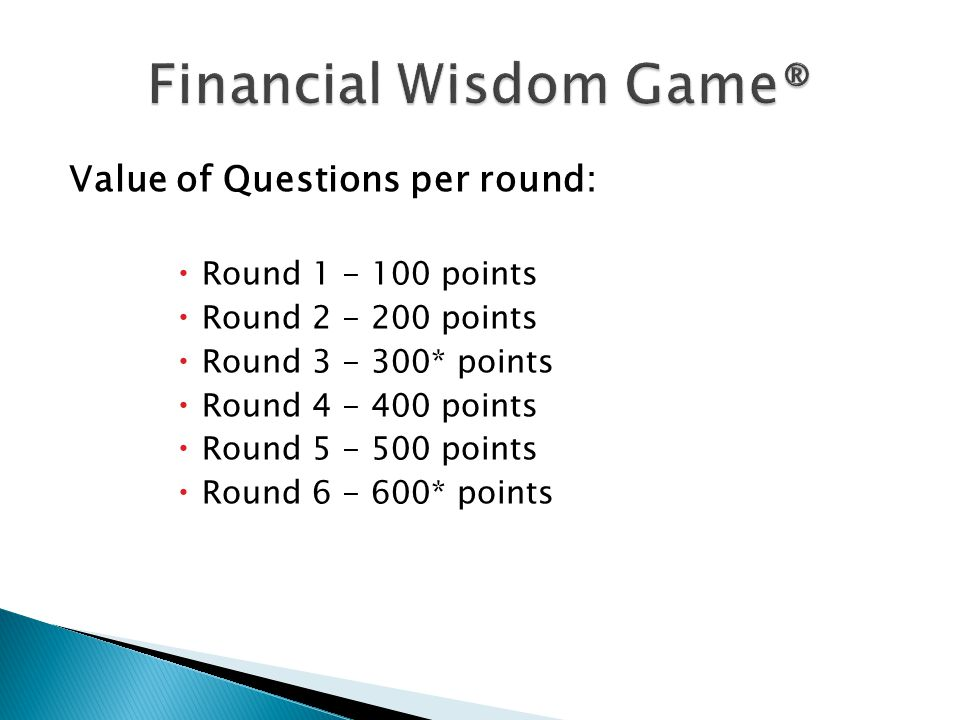 Value of Questions per round:  Round 1 - 100 points  Round 2 - 200 points  Round 3 - 300* points  Round 4 - 400 points  Round 5 - 500 points  Round 6 - 600* points