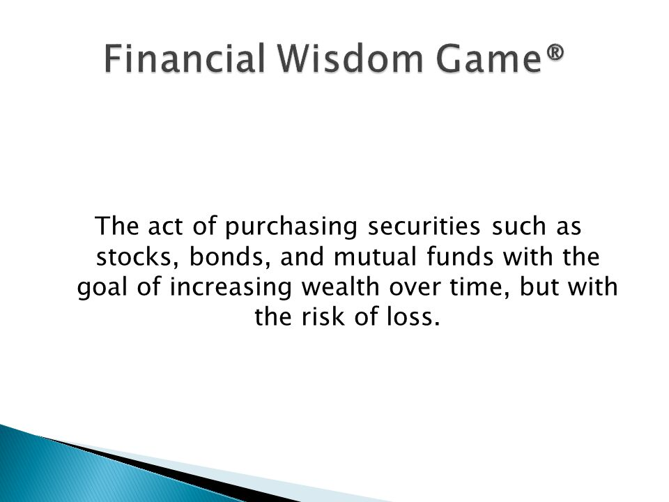 The act of purchasing securities such as stocks, bonds, and mutual funds with the goal of increasing wealth over time, but with the risk of loss.