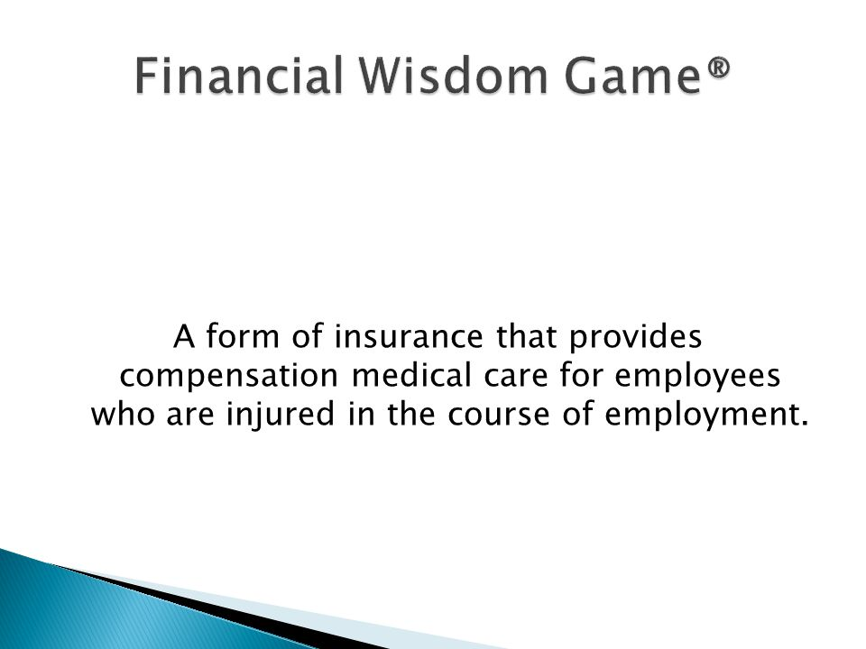 A form of insurance that provides compensation medical care for employees who are injured in the course of employment.