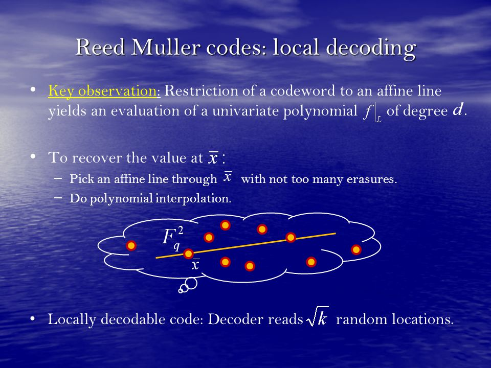 Reed Muller codes: local decoding Key observation: Restriction of a codeword to an affine line yields an evaluation of a univariate polynomial of degr