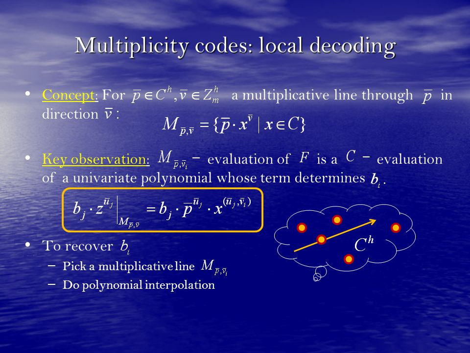 Multiplicity codes: local decoding Concept: For a multiplicative line through in direction Key observation: evaluation of is a evaluation of a univari
