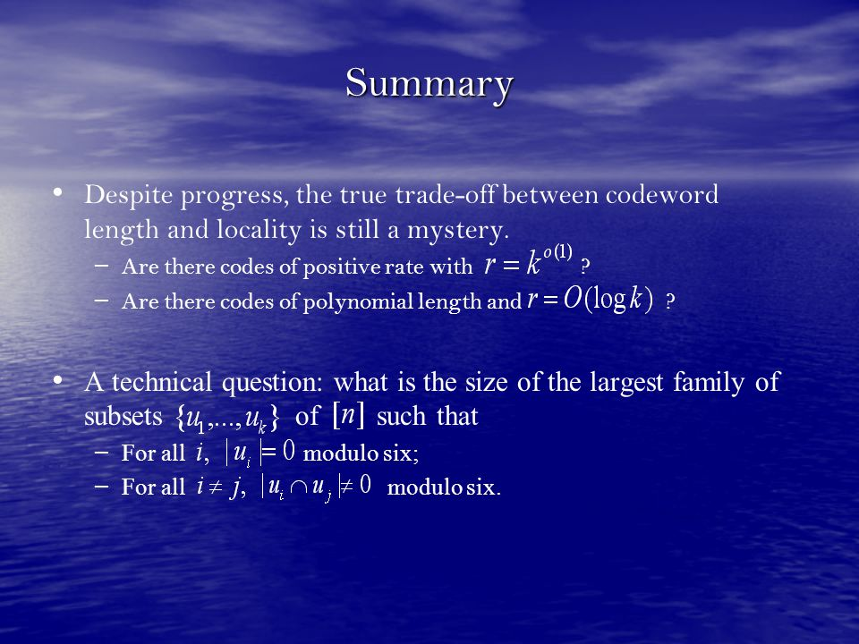 Summary Despite progress, the true trade-off between codeword length and locality is still a mystery. – – Are there codes of positive rate with ? – –