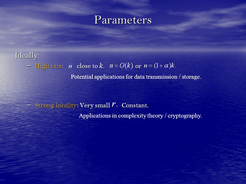 Parameters Ideally: – High rate: close to. or – Strong locality: Very small Constant. Applications in complexity theory / cryptography. Potential appl
