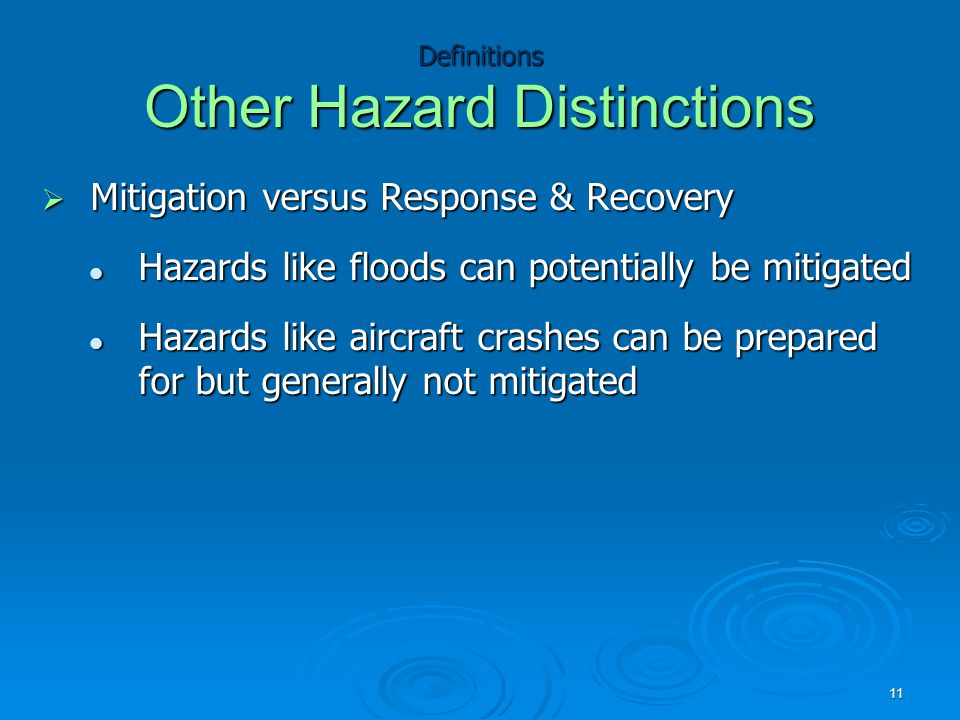 Definitions Other Hazard Distinctions  Mitigation versus Response & Recovery Hazards like floods can potentially be mitigated Hazards like floods can potentially be mitigated Hazards like aircraft crashes can be prepared for but generally not mitigated Hazards like aircraft crashes can be prepared for but generally not mitigated 11