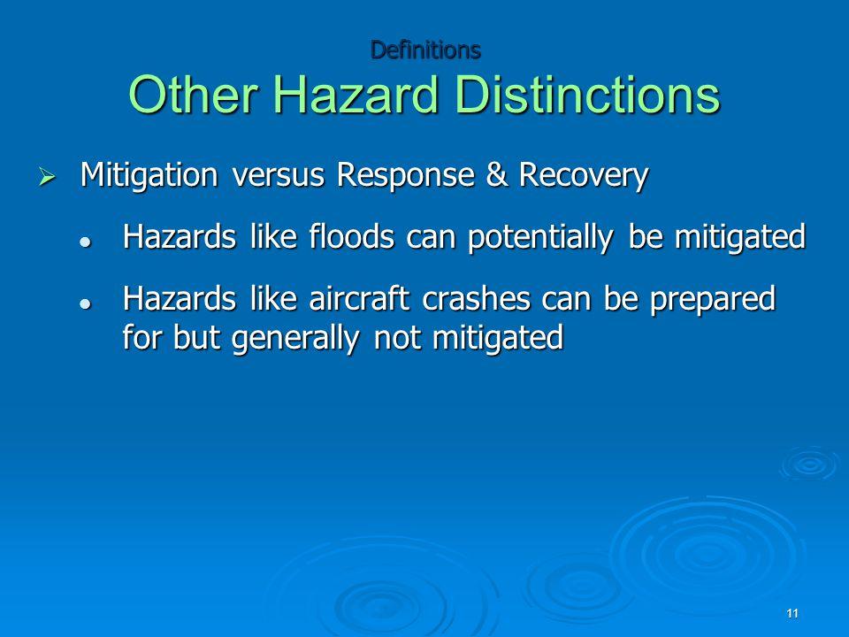 Definitions Other Hazard Distinctions  Mitigation versus Response & Recovery Hazards like floods can potentially be mitigated Hazards like floods can