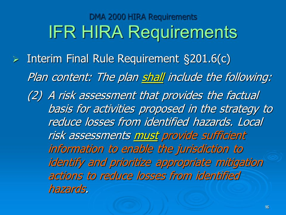 DMA 2000 HIRA Requirements IFR HIRA Requirements  Interim Final Rule Requirement §201.6(c) Plan content: The plan shall include the following: (2)A risk assessment that provides the factual basis for activities proposed in the strategy to reduce losses from identified hazards.