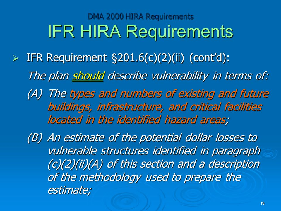 DMA 2000 HIRA Requirements IFR HIRA Requirements  IFR Requirement §201.6(c)(2)(ii) (cont'd): The plan should describe vulnerability in terms of: (A)The types and numbers of existing and future buildings, infrastructure, and critical facilities located in the identified hazard areas; (B)An estimate of the potential dollar losses to vulnerable structures identified in paragraph (c)(2)(ii)(A) of this section and a description of the methodology used to prepare the estimate; 19