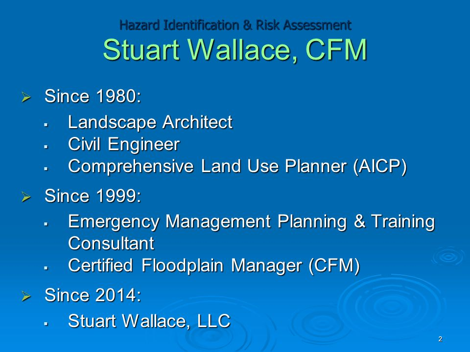Hazard Identification & Risk Assessment Stuart Wallace, CFM  Since 1980:  Landscape Architect  Civil Engineer  Comprehensive Land Use Planner (AIC