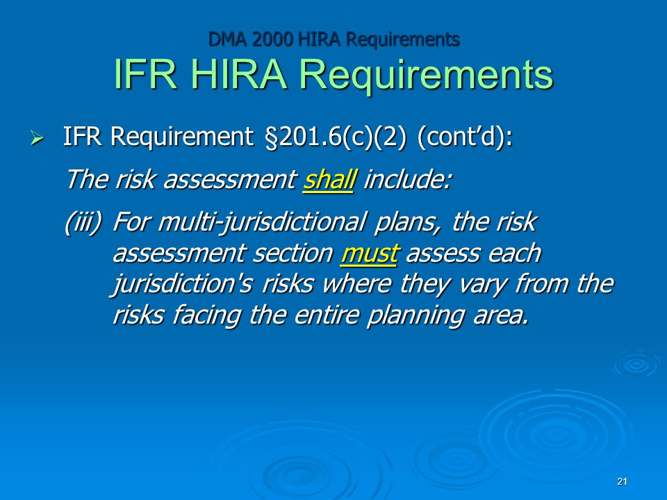 DMA 2000 HIRA Requirements IFR HIRA Requirements  IFR Requirement §201.6(c)(2) (cont'd): The risk assessment shall include: (iii)For multi-jurisdictional plans, the risk assessment section must assess each jurisdiction s risks where they vary from the risks facing the entire planning area.