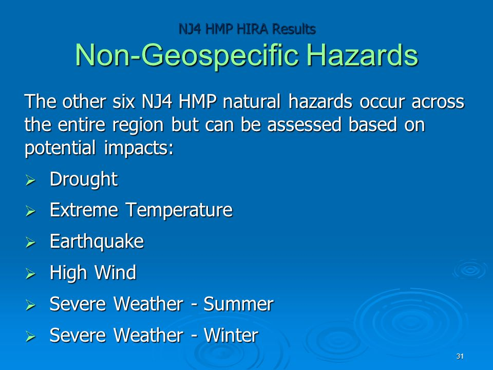 NJ4 HMP HIRA Results Non-Geospecific Hazards The other six NJ4 HMP natural hazards occur across the entire region but can be assessed based on potential impacts:  Drought  Extreme Temperature  Earthquake  High Wind  Severe Weather - Summer  Severe Weather - Winter 31