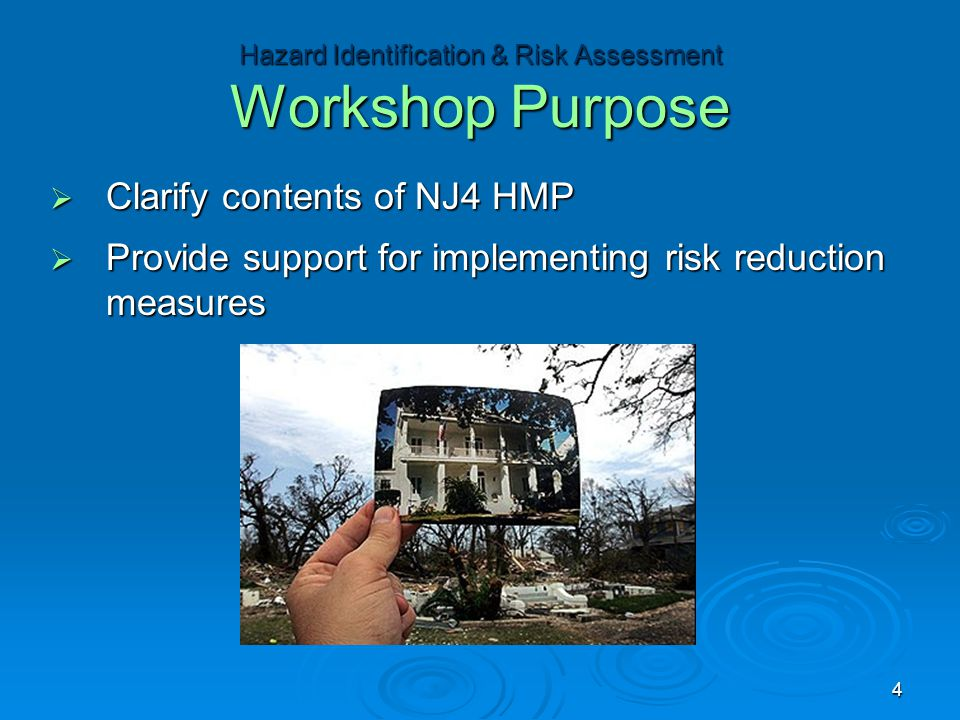  Clarify contents of NJ4 HMP  Provide support for implementing risk reduction measures Hazard Identification & Risk Assessment Workshop Purpose 4