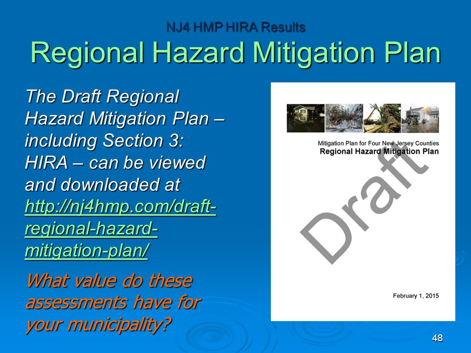 The Draft Regional Hazard Mitigation Plan – including Section 3: HIRA – can be viewed and downloaded at http://nj4hmp.com/draft- regional-hazard- mitigation-plan/ http://nj4hmp.com/draft- regional-hazard- mitigation-plan/ http://nj4hmp.com/draft- regional-hazard- mitigation-plan/ What value do these assessments have for your municipality.