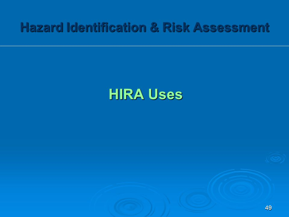 HIRA Uses Hazard Identification & Risk Assessment 49