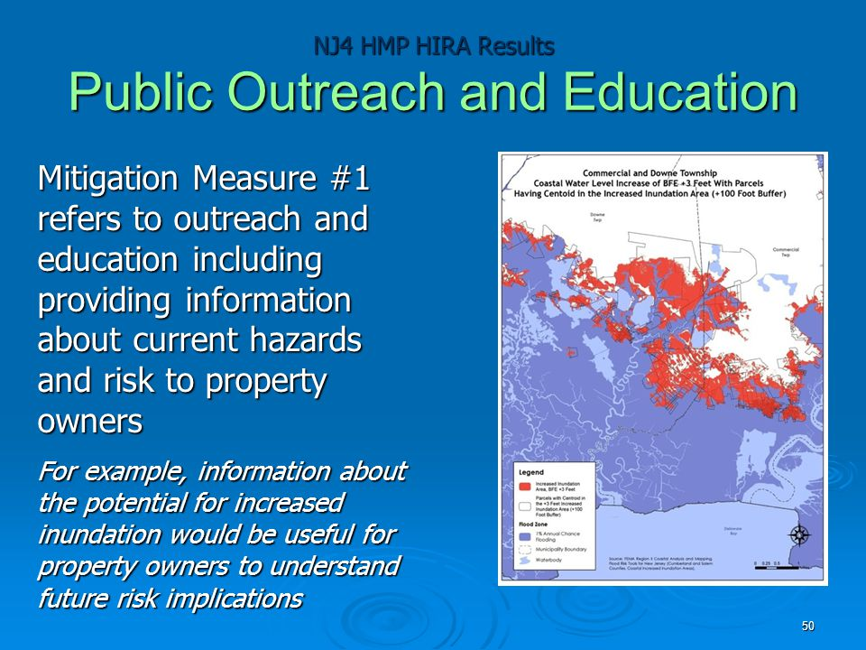 NJ4 HMP HIRA Results Public Outreach and Education Mitigation Measure #1 refers to outreach and education including providing information about current hazards and risk to property owners For example, information about the potential for increased inundation would be useful for property owners to understand future risk implications 50
