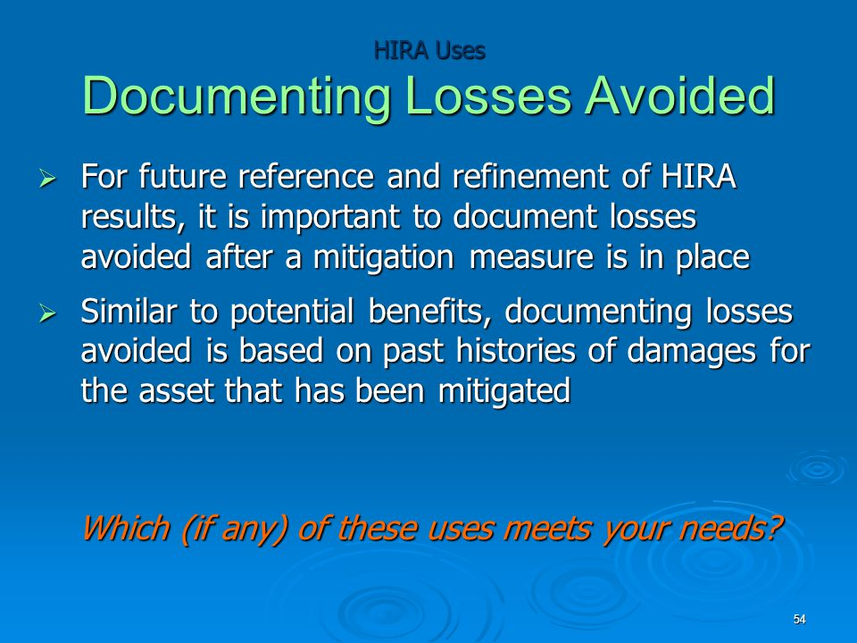 HIRA Uses Documenting Losses Avoided  For future reference and refinement of HIRA results, it is important to document losses avoided after a mitigation measure is in place  Similar to potential benefits, documenting losses avoided is based on past histories of damages for the asset that has been mitigated Which (if any) of these uses meets your needs.