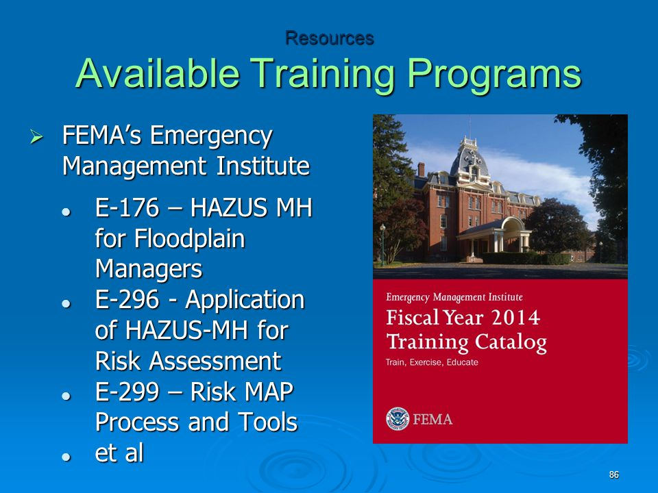 Resources Available Training Programs  FEMA's Emergency Management Institute E-176 – HAZUS MH for Floodplain Managers E-176 – HAZUS MH for Floodplain Managers E-296 - Application of HAZUS-MH for Risk Assessment E-296 - Application of HAZUS-MH for Risk Assessment E-299 – Risk MAP Process and Tools E-299 – Risk MAP Process and Tools et al et al 86