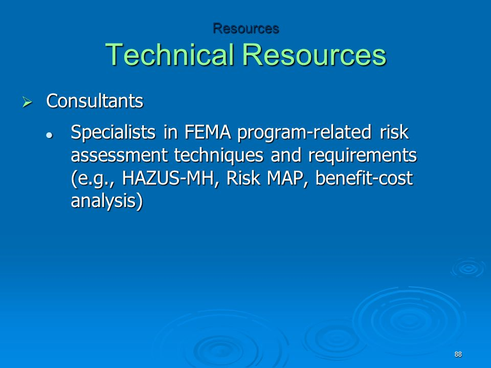Resources Technical Resources  Consultants Specialists in FEMA program-related risk assessment techniques and requirements (e.g., HAZUS-MH, Risk MAP, benefit-cost analysis) Specialists in FEMA program-related risk assessment techniques and requirements (e.g., HAZUS-MH, Risk MAP, benefit-cost analysis) 88