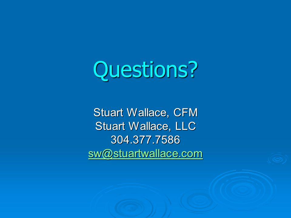 Questions? Stuart Wallace, CFM Stuart Wallace, LLC 304.377.7586 sw@stuartwallace.com