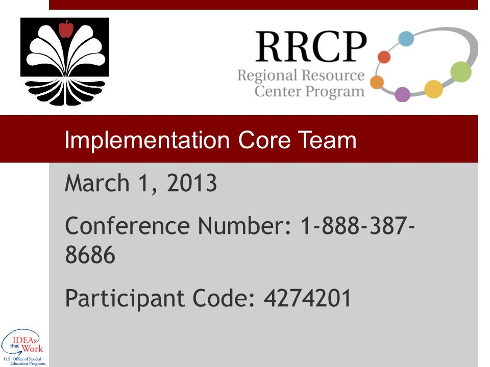 Implementation Core Team March 1, 2013 Conference Number: 1-888-387- 8686 Participant Code: 4274201