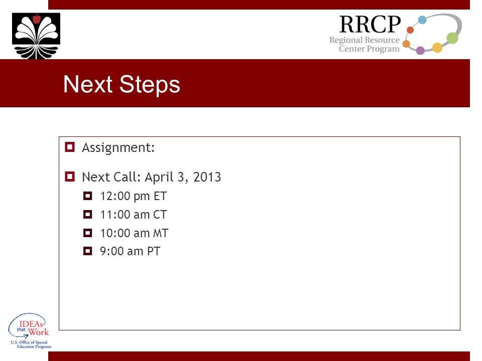 Next Steps  Assignment:  Next Call: April 3, 2013  12:00 pm ET  11:00 am CT  10:00 am MT  9:00 am PT