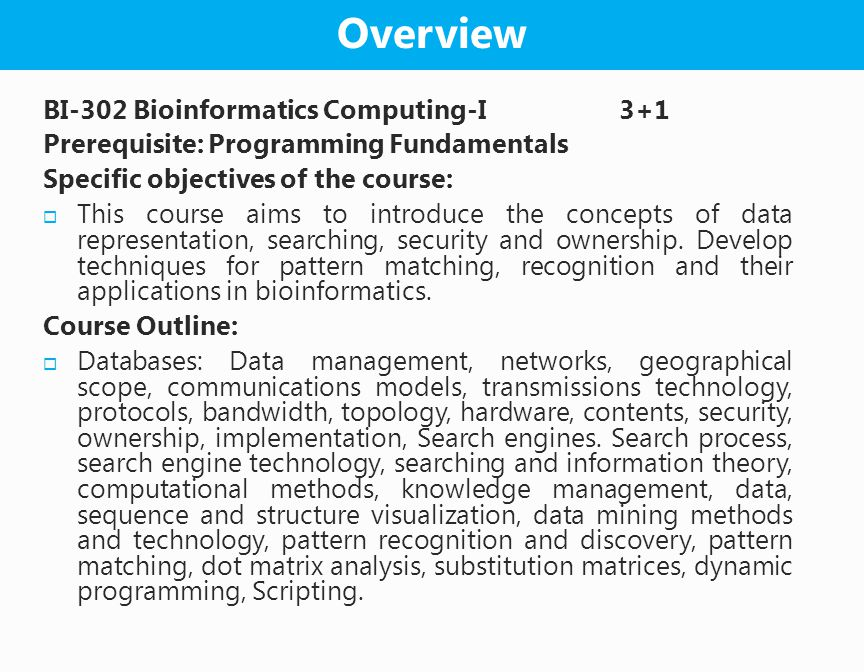 BI-302 Bioinformatics Computing-I 3+1 Prerequisite: Programming Fundamentals Specific objectives of the course:  This course aims to introduce the concepts of data representation, searching, security and ownership.