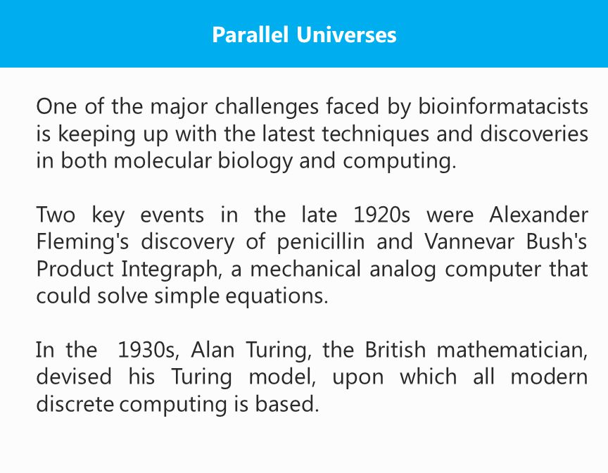 Parallel Universes One of the major challenges faced by bioinformatacists is keeping up with the latest techniques and discoveries in both molecular biology and computing.